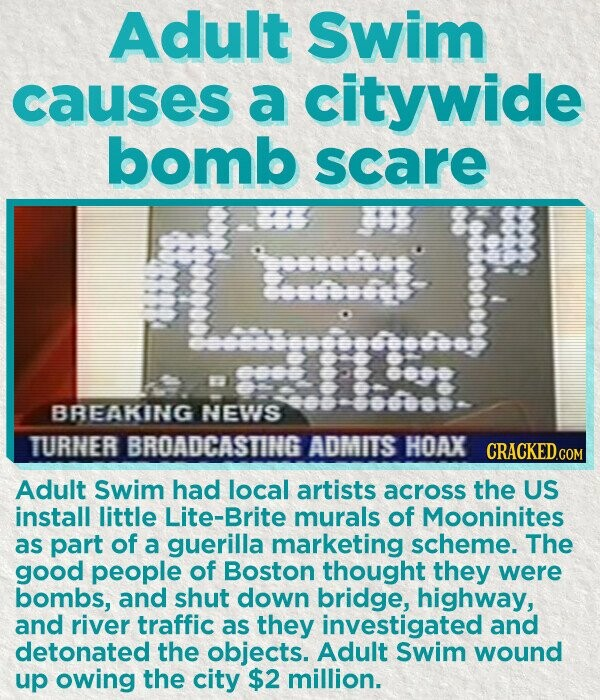 Adult Swim causes a citywide bomb scare eneseg Cetoe Essssseessssseesess ses: BREAKING NEWS o000o0 TURNER BROADCASTING ADMITS HOAX Adult Swim had local artists across the US install little Lite-Brite murals of Mooninites as part of a guerilla marketing scheme. The good people of Boston thought they were bombs, and