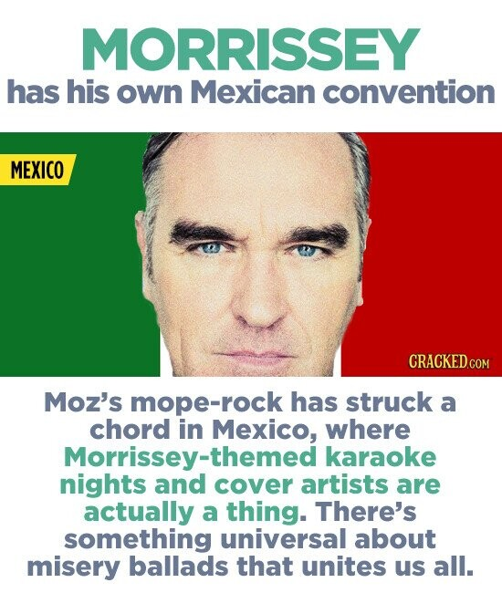 MORRISSEY has his own Mexican convention MEXICO Moz's mope-rock has struck a chord in Mexico, where Morrissey-themed karaoke nights and cover artists are actually a thing. There's something universal about misery ballads that unites us all.
