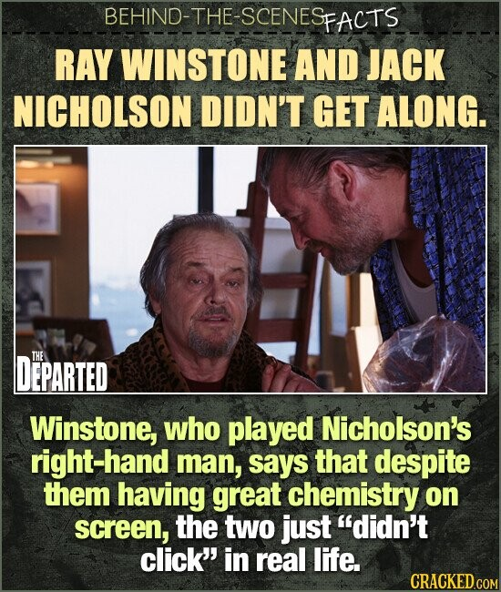 BEHIND-THE-SCENES FACTS RAY WINSTONE AND JACK NICHOLSON DIDN'T GET ALONG. DEPARTED THE Winstone, who played Nicholson's right -hand man, says that despite them having great chemistry on screen, the two just didn't click' in real life.