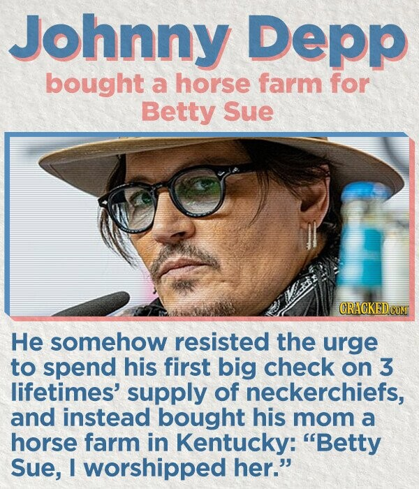 Johnny Depp bought a horse farm for Betty Sue He somehow resisted the urge to spend his first big check on 3 lifetimes' supply of neckerchiefs, and instead bought his mom a horse farm in Kentucky: Betty Sue, I worshipped her.