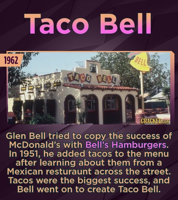 Taco Bell 1962 ACO DE 5a- CRACKED COM Glen Bell tried to copy the success of McDonald's with Bell's Hamburgers. In 1951, he added tacos to the menu after learning about them from a Mexican resturaunt across the street. Tacos were the biggest success, and Bell went on to create Taco