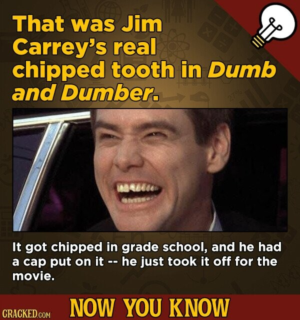 That was Jim Carrey's real chipped tooth in Dumb and Dumber. It got chipped in grade school, and he had a cap put on it he just took it off for the movie. NOW YOU KNOW CRACKED.COM