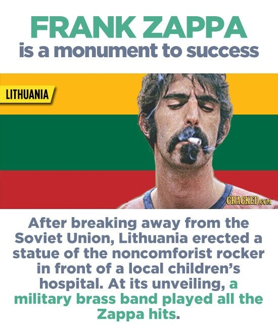 FRANK ZAPPA is a monument to success LITHUANIA GRACKEDCOM After breaking away from the Soviet Union, Lithuania erected a statue of the noncomforist rocker in front of a local children's hospital. At its unveiling, a military brass band played all the Zappa hits.