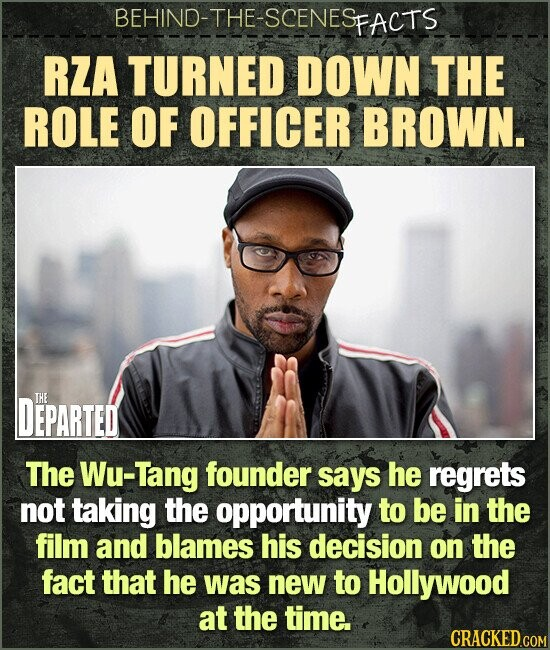 BEHIND-THE-SCENESP FACTS RZA TURNED DOWN THE ROLE OF OFFICER BROWN. DEPARTED THE The Wu-Tang founder says he regrets not taking the opportunity to be in the film and blames his decision on the fact that he was new to Hollywood at the time.