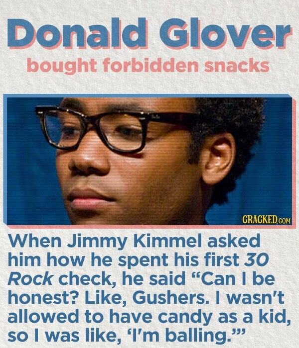 Donald Glover bought forbidden snacks CRACKED COM When Jimmy Kimmel asked him how he spent his first 30 Rock check, he said Can I be honest? Like, Gushers. I wasn't allowed to have candy as a kid, SO I was like, 'I'm balling.