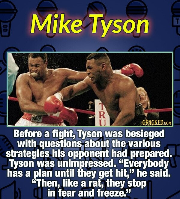 Mike Tyson T T R CRACKED COM Before a fight, Tyson was besieged with questions about the various strategies his opponent had prepared. Tyson was unimp