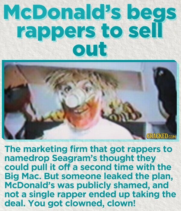 McDonald's begs rappers to sell out CRACKED COM The marketing firm that got rappers to namedrop Seagram's thought they could pull it off a second time with the Big Mac. But someone leaked the plan, McDonald's was publicly shamed, and not a single rapper ended up taking the deal. You got