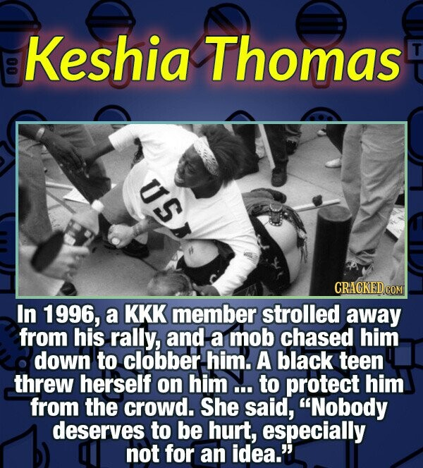 Keshia Thomas T 0 USS CRACKED.COM In 1996, a KKK member strolled away from his rally, and a mob chased him down to clobber him. A black teen threw her