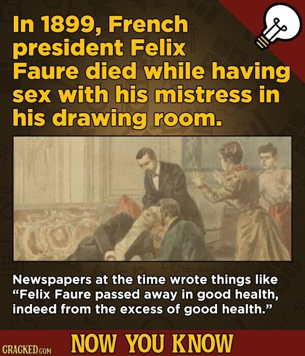 In 1899, French president Felix Faure died while having sex with his mistress in his drawing room. Newspapers at the time wrote things like Felix Faure passed away in good health, indeed from the excess of good health. NOW YOU KNOW CRACKED.COM