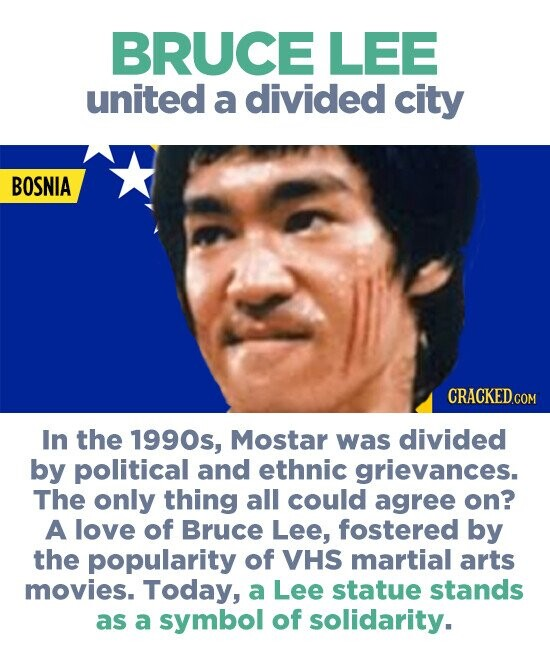 BRUCE LEE united a divided city BOSNIA In the 1990s, Mostar was divided by political and ethnic grievances. The only thing all could agree on? A love of Bruce Lee, fostered by the popularity of VHS martial arts movies. Today, a Lee statue stands as a symbol of solidarity.