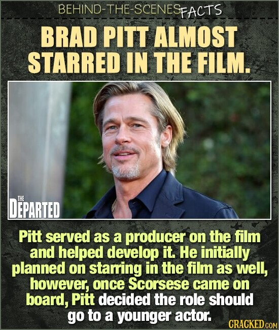BEHIND-THE-SCENES FACTS BRAD PITT ALMOST STARRED IN THE FILM. DEPARTED THE Pitt served as a producer on the film and helped develop it. He initially planned on starring in the film as well, however, once Scorsese came on board, Pitt decided the role should go to a younger actor.