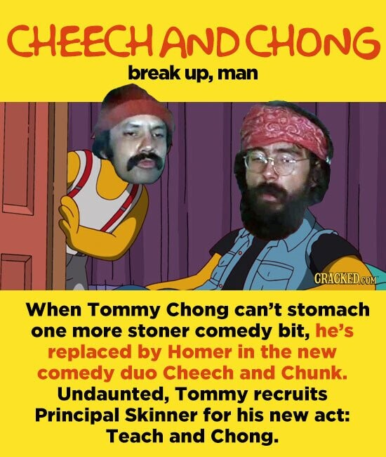 CHEECH AND CHONG break up, man CRACKED.COM When Tommy Chong can't stomach one more stoner comedy bit, he's replaced by Homer in the new comedy duo Cheech and Chunk. Undaunted, Tommy recruits Principal Skinner for his new act: Teach and Chong.