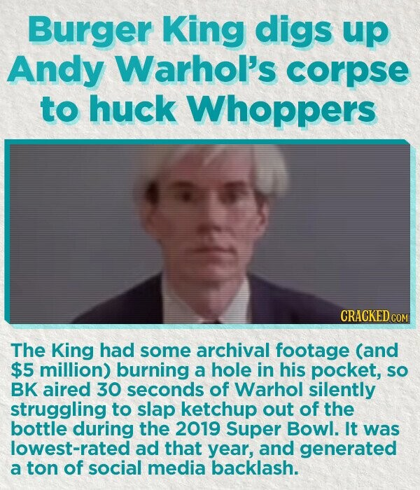 Burger King digs up Andy Warhol's corpse to huck Whoppers CRACKED COM The King had some archival footage (and $5 million) burning a hole in his pocket, So BK aired 30 seconds of Warhol silently struggling to slap ketchup out of the bottle during the 2019 Super Bowl. It was lowest-rated