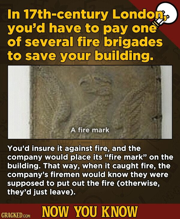In century London, you'd have to pay one of several fire brigades to save your building. A fire mark You'd insure it against fire, and the company would place its fire mark on the building. That way, when it caught fire, the company's firemen would know they were supposed to