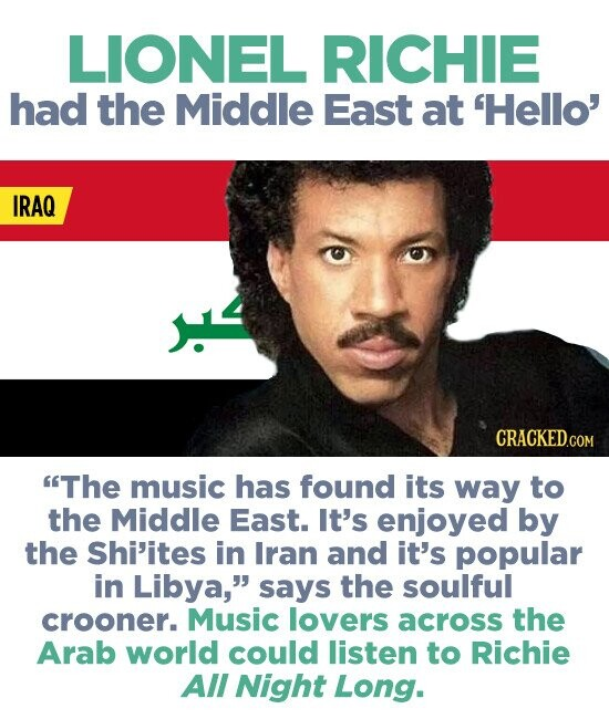 LIONEL RICHIE had the Middle East at 'Hello' IRAQ The music has found its way to the Middle East. It's enjoyed by the Shi'ites in Iran and it's popular in Libya, says the soulful crooner. Music lovers across the Arab world could listen to Richie All Night Long.
