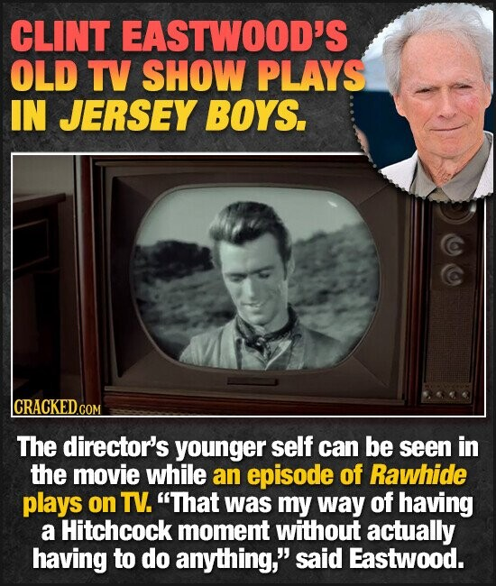 CLINT EASTWOOD'S OLD TV SHOW PLAYS IN JERSEY BOYS. lCRACKEDGOR COM The director's younger self can be seen in the movie while an episode of Rawhide plays on TV. That was my way of having a Hitchcock moment without actually having to do anything, said Eastwood.