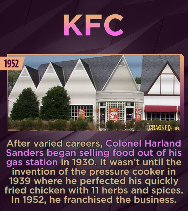 KFC 1952 CRACKED CON After varied careers, Colonel Harland Sanders began selling food out of his gas station in 1930. It wasn't until the invention of the pressure cooker in 1939 where he perfected his quickly fried chicken with 11 herbs and spices. In 1952, he franchised the business.