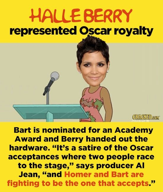 HALLE BERRY represented Oscar royalty ORAOKED Bart is nominated for an Academy Award and Berry handed out the hardware. It's a satire of the Oscar acceptances where two people race to the stage, says producer AI Jean, and Homer and Bart are fighting to be the one that accepts.