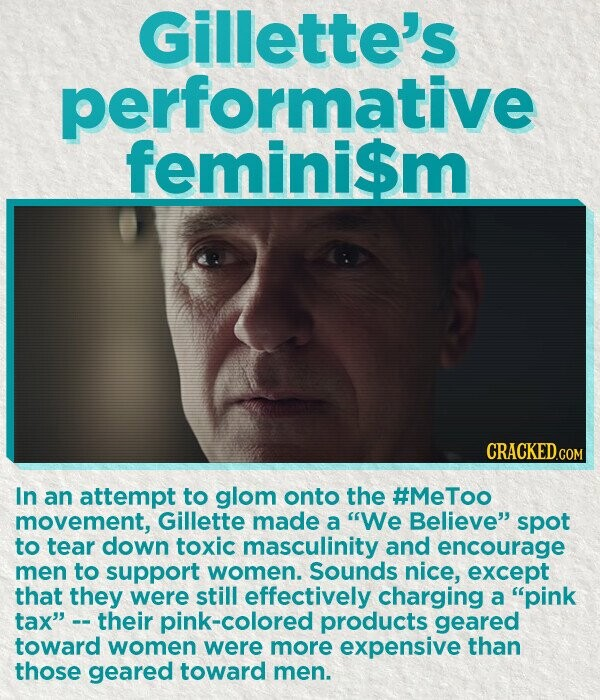 Gillette's performative femini$m In an attempt to glom onto the #MeToo movement, Gillette made a We Believe spot to tear down toxic masculinity and encourage men to support women. Sounds nice, except that they were still effectively charging a pink tax their -colored products geared toward women were more
