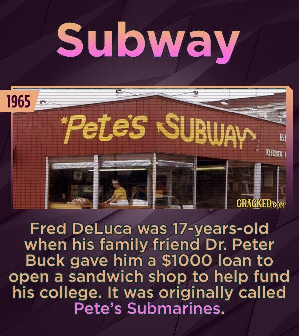 Subway 1965 *Petes SUBWAY R MIOE Fred DeLuca was 17-years-old when his family friend Dr. Peter Buck gave him a $1000 loan to open a sandwich shop to help fund his college. It was originally called Pete's Submarines.