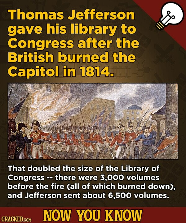 Thomas Jefferson gave his library to Congress after the British burned the Capitol in 1814. That doubled the size of the Library of Congress- there were 3,000 volumes before the fire (all of which burned down), and Jefferson sent about 6,500 volumes. NOW YOU KNOW CRACKED.COM