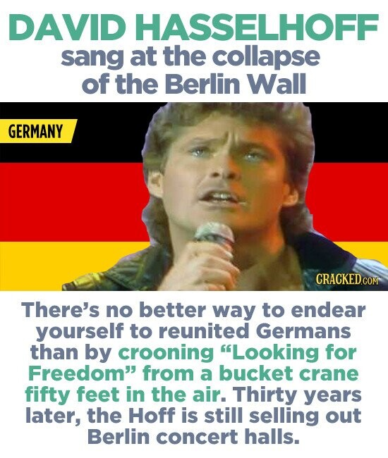 DAVID HASSELHOFF sang at the collapse of the Berlin Wall GERMANY There's no better way to endear yourself to reunited Germans than by crooning Looking for Freedom from a bucket crane fifty feet in the air. Thirty years later, the Hoff is still selling out Berlin concert halls.