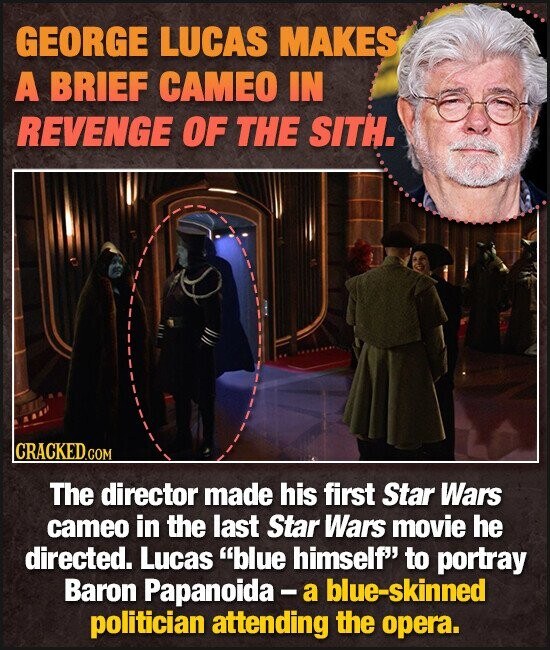 GEORGE LUCAS MAKES A BRIEF CAMEO IN REVENGE OF THE SITH. lCRACKEDGOR The director made his first Star Wars cameo in the last Star Wars movie he directed. Lucas blue himself' to portray Baron Papanoida - a blue-skinned politician attending the opera.