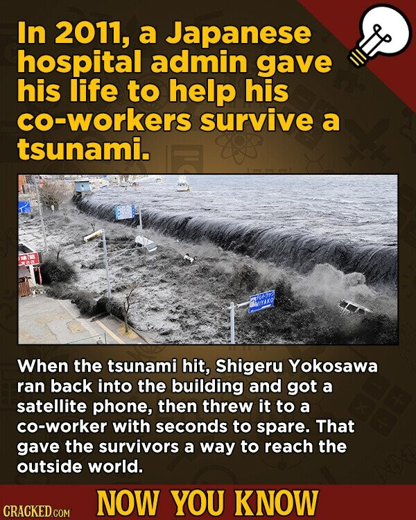 In 2011, a Japanese hospital admin gave his life to help his co-workers survive a tsunami. IyaKO When the tsunami hit, Shigeru Yokosawa ran back into the building and got a satellite phone, then threw it to a co-worker with seconds to spare. That gave the survivors a way to
