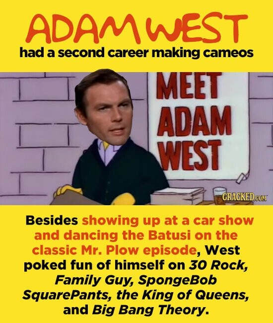 ADAMWEST had a second career making cameos MEET ADAM WEST Besides showing up at a car show and dancing the Batusi on the classic Mr. Plow episode, West poked fun of himself on 30 Rock, Family Guy, SpongeBob Squarepants, the King of Queens, and Big Bang Theory.