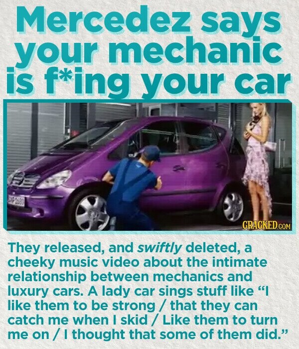 Mercedez says your mechanic is f*ing your car CRACKED.COM They released, and swiftly deleted, a cheeky music video about the intimate relationship between mechanics and luxury cars. A lady car sings stuff like I like them to be strong that they can catch me when I skid Like them to turn me on I thought that some of them did.