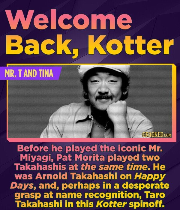 Welcome Back, Kotter MR. T AND TINA CRACKED COM Before he played the iconic Mr. Miyagi, Pat Morita played two Takahashis at the same time. He was Arno
