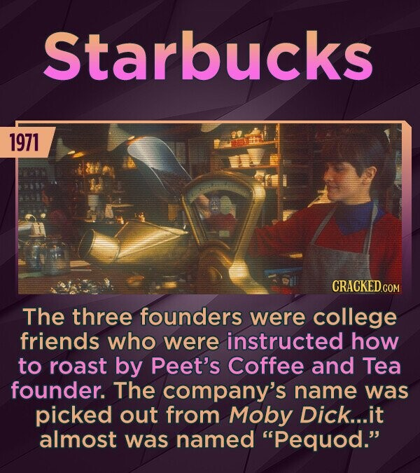 Starbucks 1971 The three founders were college friends who were instructed how to roast by Peet's Coffee and Tea founder. The company's name was picked out from Moby Dick... it almost was named Pequod.