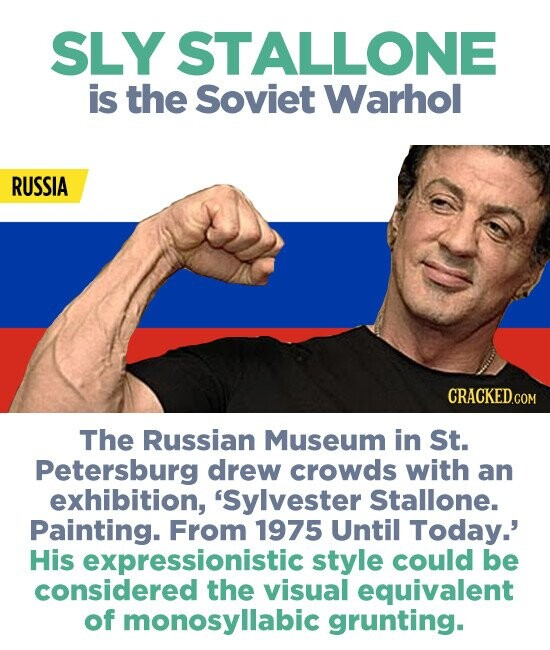 SLY STALLONE is the Soviet Warhol RUSSIA CRACKEDcO The Russian Museum in St. Petersburg drew crowds with an exhibition, 'Sylvester Stallone. Painting. From 1975 Until Today.' His expressionistic style could be considered the visual equivalent of monosyllabic grunting.