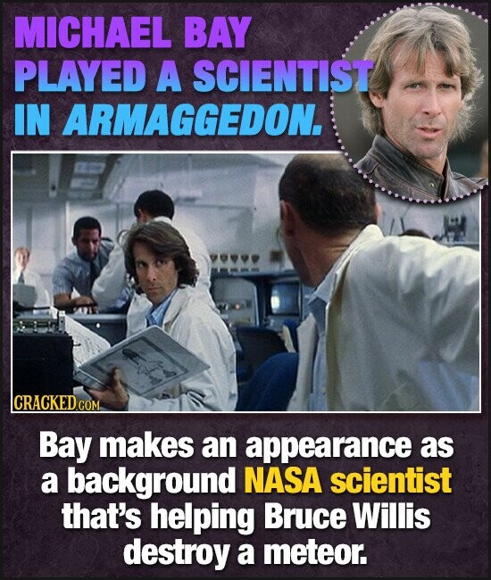 MICHAEL BAY PLAYED A SCIENTIST IN ARMAGGEDON. lCRACKEDcO GOM Bay makes an appearance as a background NASA scientist that's helping Bruce Willis destroy a meteor.