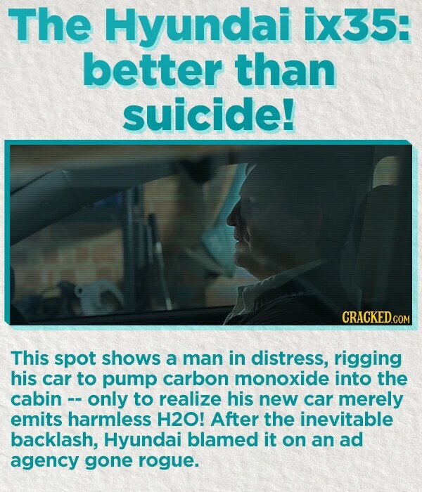 The Hyundai ix35: better than suicide! This spot shows a man in distress, rigging his car to pump carbon monoxide into the cabin only to realize his new car merely emits harmless H2O! After the inevitable backlash, Hyundai blamed it on an ad agency gone rogue.