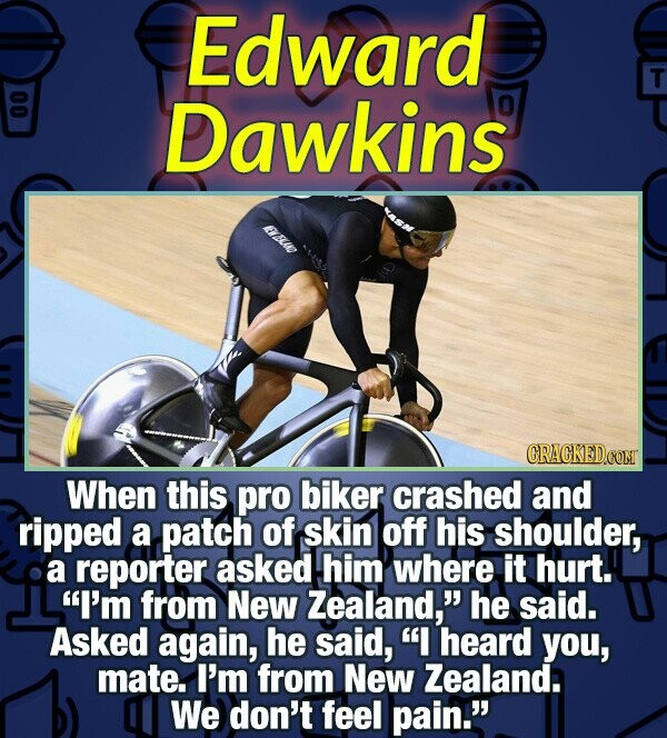Edward T 00 Dawkins Aw CRACKEDCON When this pro biker crashed and ripped a patch of skin off his shoulder, a reporter asked him where it hurt. I'm fr