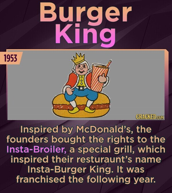 Burger King 1953 CRACKED COM Inspired by McDonald's, the founders bought the rights to the ta-Broiler, a special grill, which inspired their resturaunt's name Insta-Burger King. It was franchised the following year.