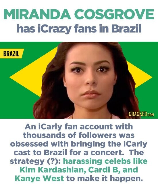 MIRANDA COSGROVE has icrazy fans in Brazil BRAZIL CRACKED COM An iCarly fan account with thousands of followers was obsessed with bringing the iCarly cast to Brazil for a concert. The strategy (?): harassing celebs like Kim Kardashian, Cardi B, and Kanye West to make it happen.