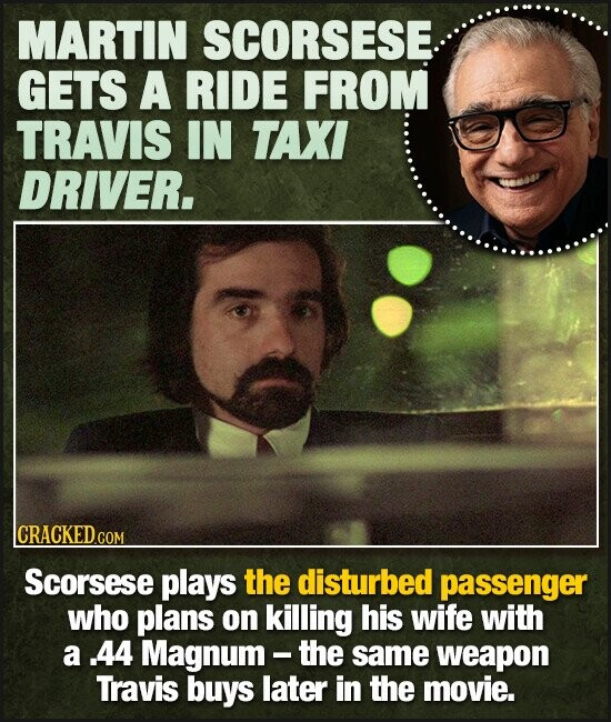 MARTIN SCORSESE GETS A RIDE FROM TRAVIS IN TAXI DRIVER. CRACKEDcO Scorsese plays the disturbed passenger who plans on killing his wife with a .44 Magnum - the same weapon Travis buys later in the movie.