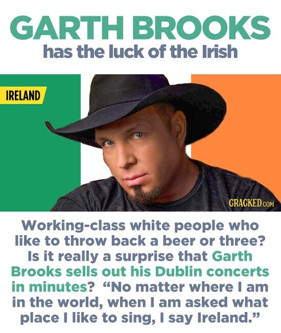 GARTH BROOKS has the luck of the Irish IRELAND Working-class white people who like to throw back a beer or three? Is it really a surprise that Garth Brooks sells out his Dublin concerts in minutes? No matter where I am in the world, when I am asked what