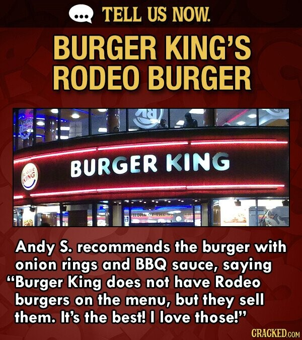 TELL US NOW. BURGER KING'S RODEO BURGER BURGER KING KING Andy S. recommends the burger with onion rings and BBQ sauce, saying Burger King does not have Rodeo burgers on the menu, but they sell them. It's the best! I love those!