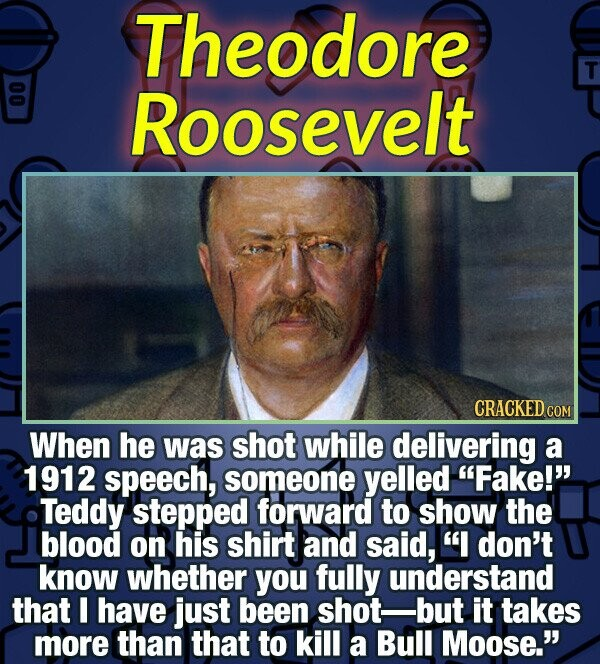 Theodore T 00 Roosevelt CRACKEDc When he was shot while delivering a 1912 speech, someone yelled Fake!' Teddy stepped forward to show the blood on h