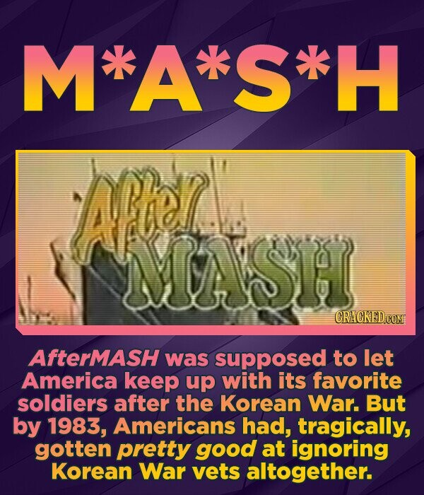 M'A'*S'H AM SH CRACKEDCON AfterMAsH was supposed to let America keep up with its favorite soldiers after the Korean War. But by 1983, Americans had, t