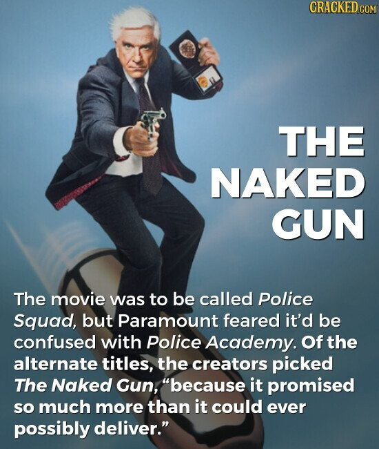 THE NAKED GUN The movie was to be called Police Squad, but Paramount feared it'd be confused with Police Academy. Of the alternate titles, the creators picked The Naked Gun, because it promised so much more than it could ever possibly deliver.