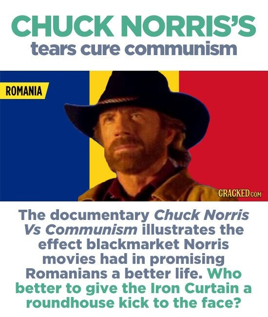 CHUCK NORRIS'S tears cure communism ROMANIA CRACKED COM The documentary Chuck Norris Vs Communism illustrates the effect blackmarket Norris movies had in promising Romanians a better life. Who better to give the Iron Curtain a roundhouse kick to the face?