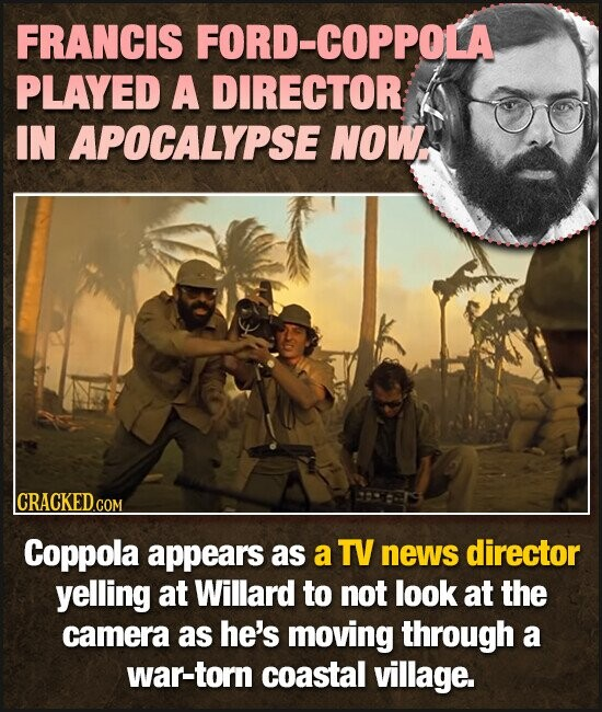 FRANCIS FORD-COPPOLA PLAYED A DIRECTOR IN APOCALYPSE NOW CRACKED GOM Coppola appears as a TV news director yelling at Willard to not look at the camera as he's moving through a war-torn coastal village.