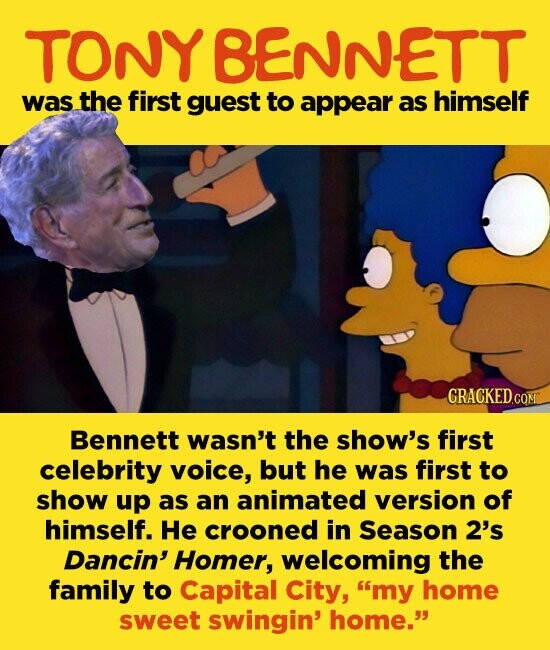 TONY BENNETT was the first guest to appear as himself CRACKEDC Bennett wasn't the show's first celebrity voice, but he was first to show up as an animated version of himself. He crooned in Season 2's Dancin' Homer, welcoming the family to Capital City, my home sweet swingin' home.