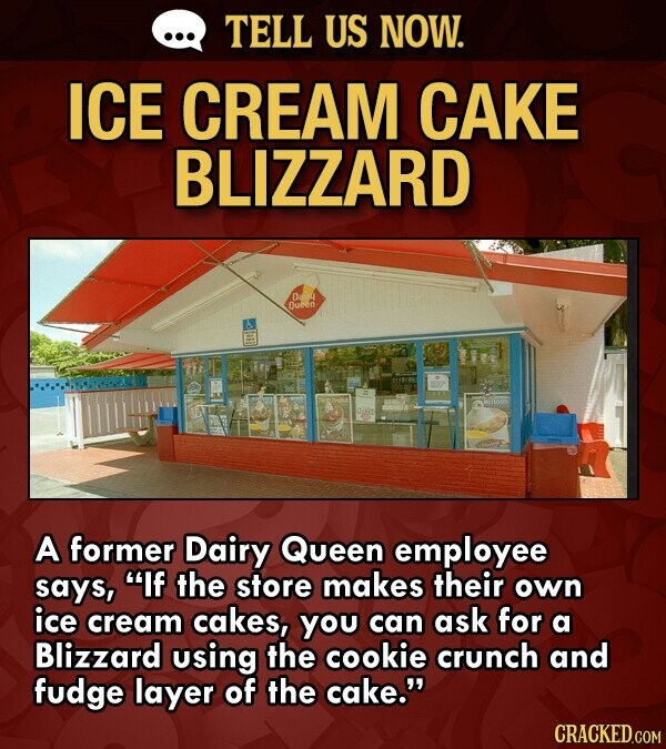TELL US NOW. ICE CREAM CAKE BLIZZARD Ducen A former Dairy Queen employee says, If the store makes their own ice cream cakes, you can ask for a Blizzard using the cookie crunch and fudge layer of the cake.