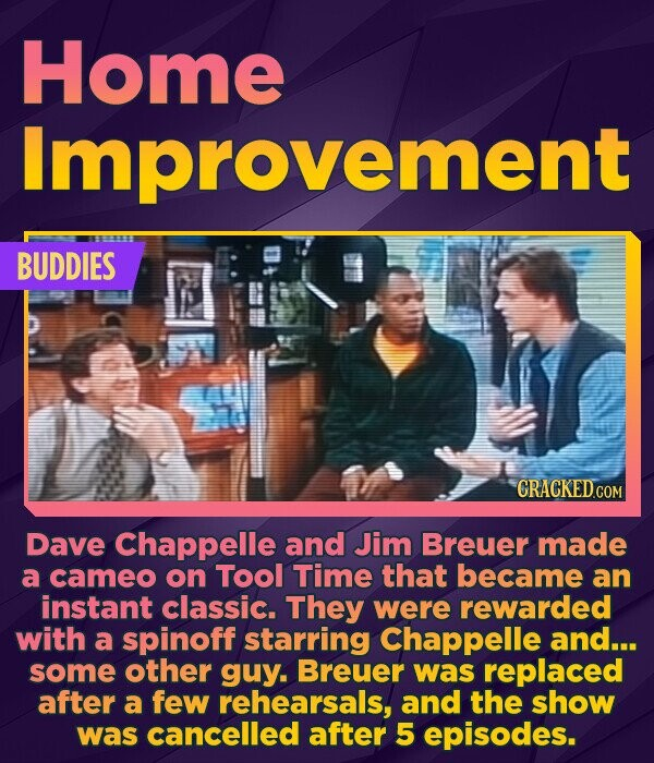 Home Improvement BUDDIES Dave Chappelle and Jim Breuer made a cameo on Tool Time that became an instant classic. They were rewarded with a spinoff sta