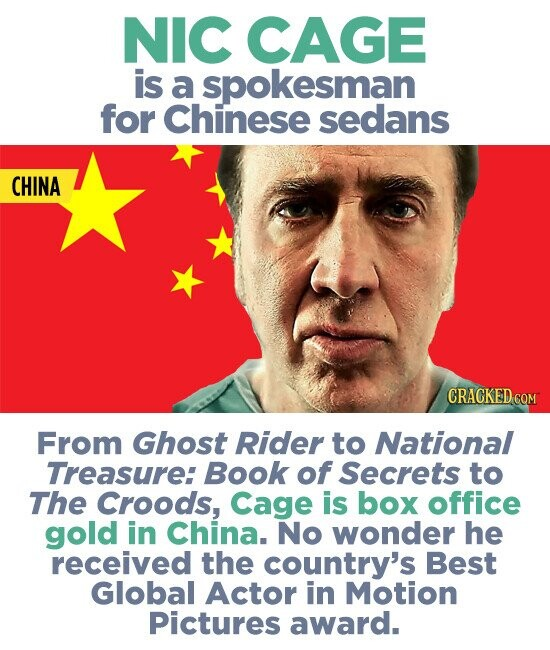 NIC CAGE is a spokesman for Chinese sedans CHINA CRACKED COM From Ghost Rider to National Treasure: Book of Secrets to The Croods, Cage is box office gold in China. No wonder he received the country's Best Global Actor in Motion Pictures award.